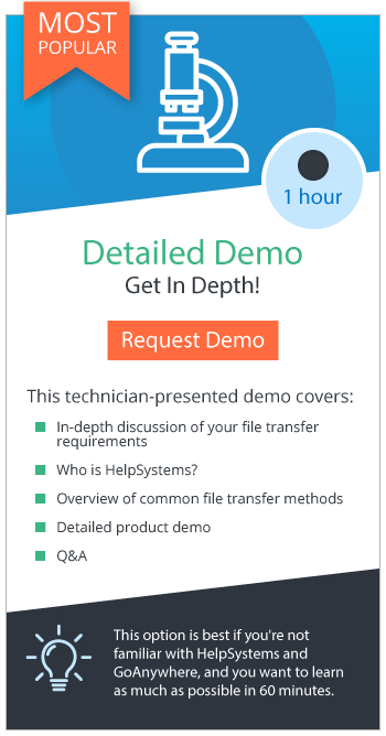 GoAnywhere Detailed Demo is the most popular option: learn as much as possible about how we can meet your file transfer requirements, ask questions, and learn about HelpSystems and file transfer methods.